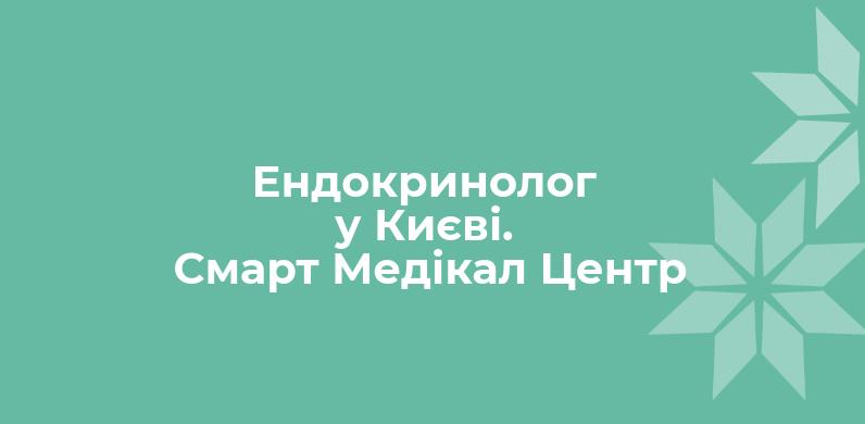 Эндокринолог в Киеве. Смарт Медикал Центр.