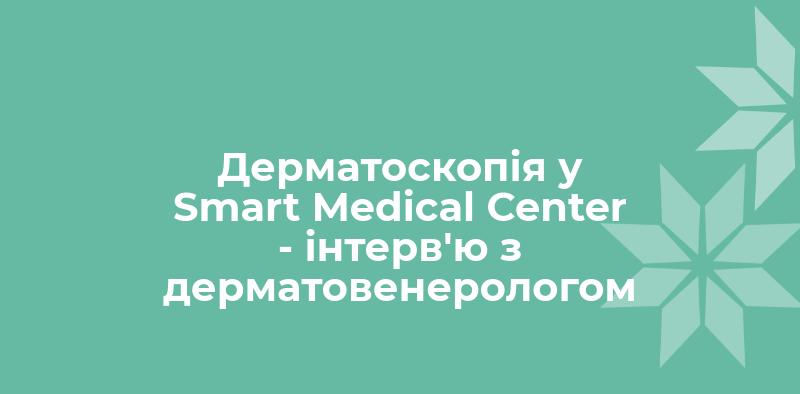 Дерматоскопія у Smart Medical Center — інтерв'ю з дерматовенерологом