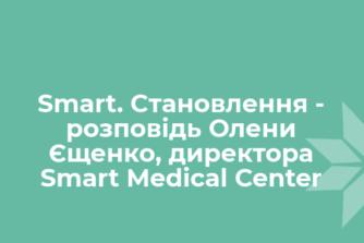 Smart. Становлення - розповідь Олени Єщенко, директора Smart Medical Center