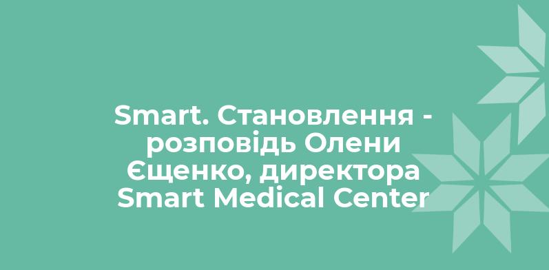 Smart. Становлення — розповідь Олени Єщенко, директора Smart Medical Center