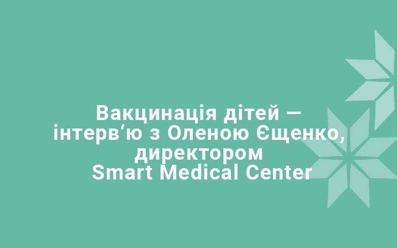 Вакцинація дітей — інтерв'ю з Оленою Єщенко, директором Smart Medical Center