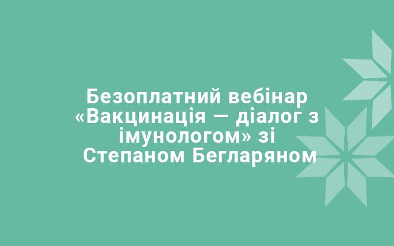 Безоплатний вебінар «Вакцинація — діалог з імунологом» зі Степаном Бегларяном
