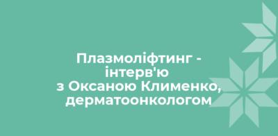 Плазмоліфтинг — інтерв'ю з Оксаною Клименко, дерматоонкологом